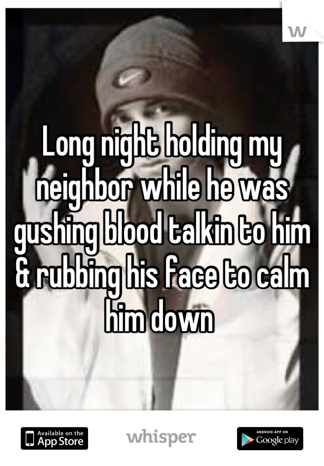 Long night holding my neighbor while he was gushing blood talkin to him & rubbing his face to calm him down