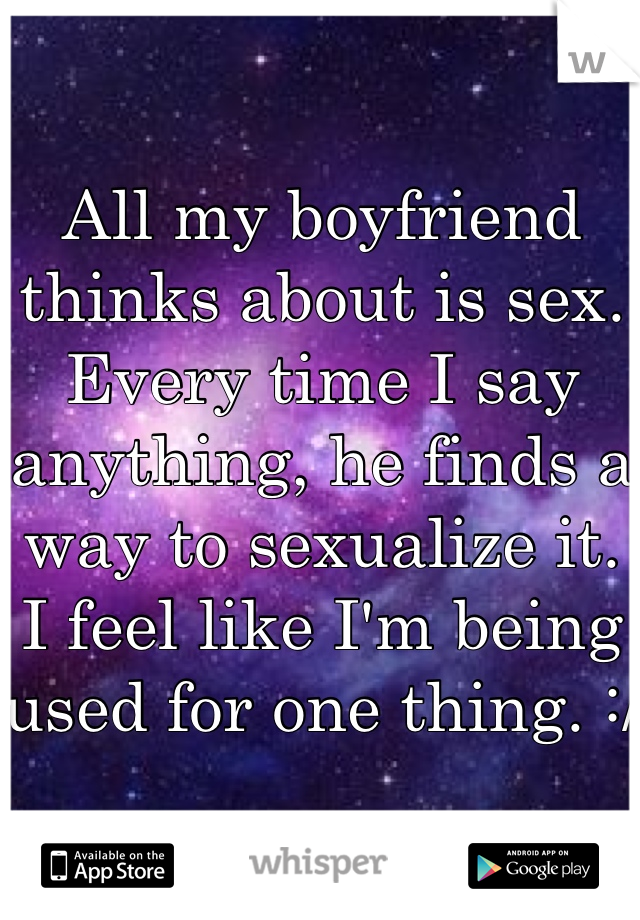 All my boyfriend thinks about is sex. Every time I say anything, he finds a way to sexualize it. I feel like I'm being used for one thing. :/