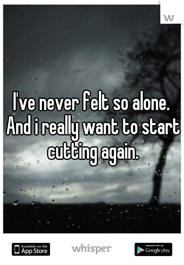 I've never felt so alone. And i really want to start cutting again.