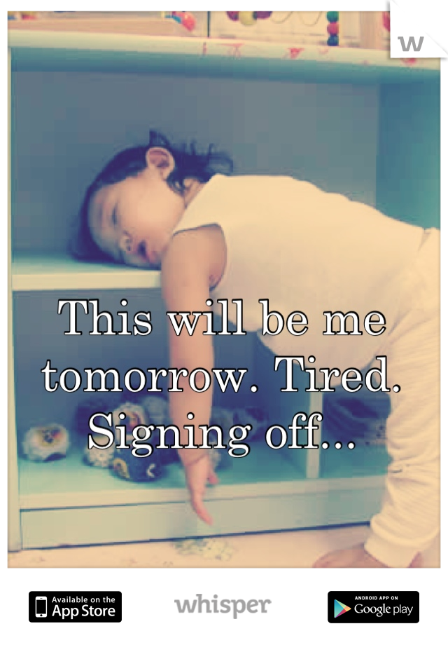 This will be me tomorrow. Tired. Signing off...