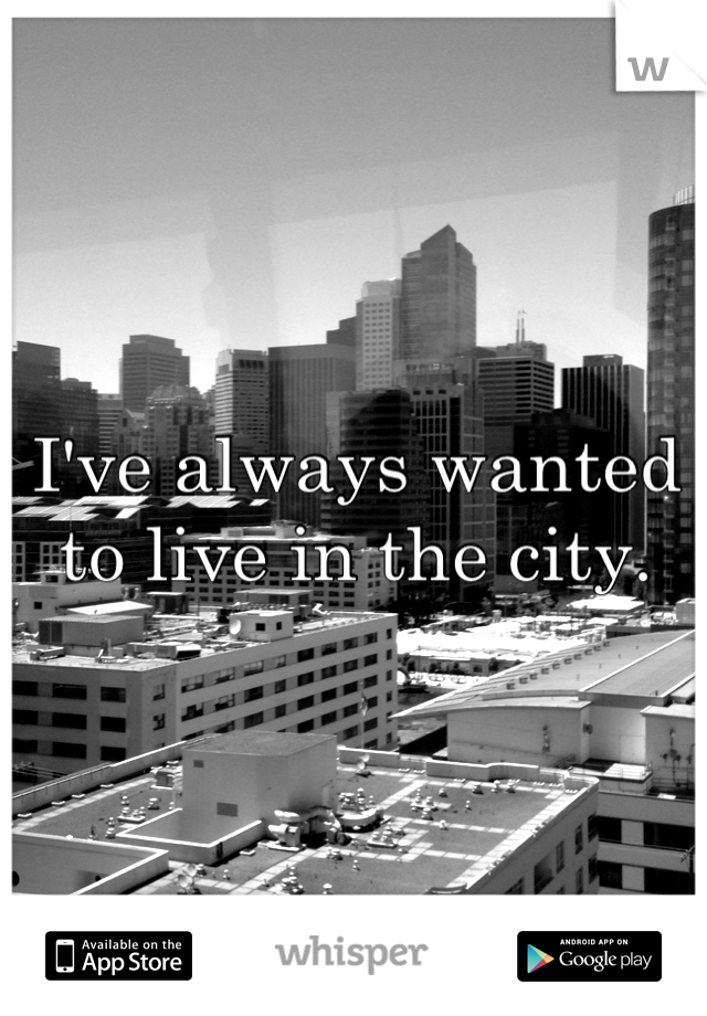 I've always wanted to live in the city.