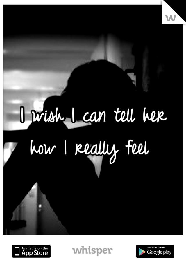 I wish I can tell her how I really feel