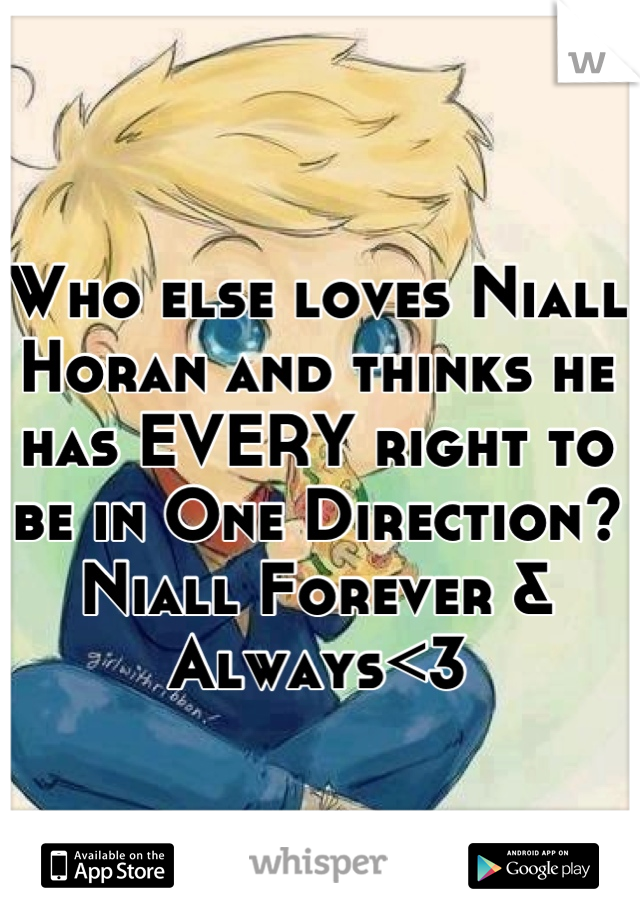 Who else loves Niall Horan and thinks he has EVERY right to be in One Direction? Niall Forever & Always<3