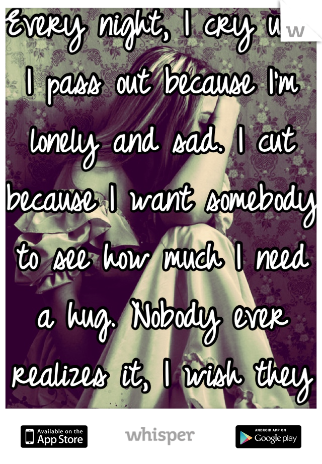 Every night, I cry until I pass out because I'm lonely and sad. I cut because I want somebody to see how much I need a hug. Nobody ever realizes it, I wish they would.