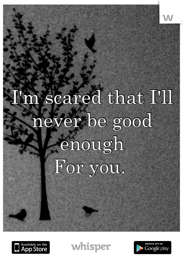 I'm scared that I'll never be good enough For you.