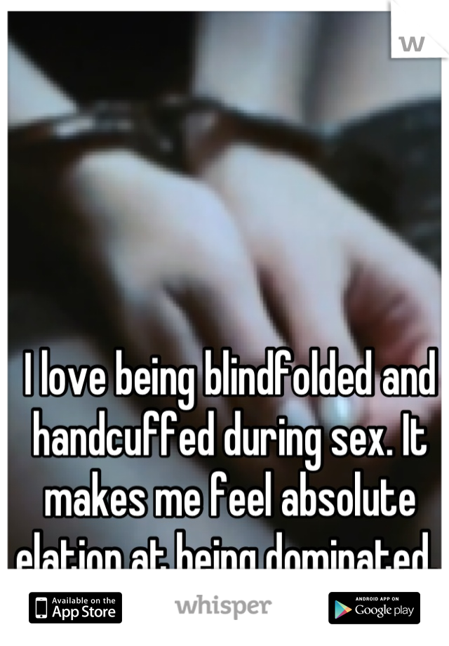 I love being blindfolded and handcuffed during sex. It makes me feel absolute elation at being dominated.