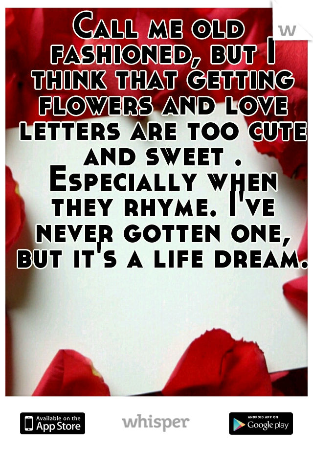 Call me old fashioned, but I think that getting flowers and love letters are too cute and sweet . Especially when they rhyme. I've never gotten one, but it's a life dream.