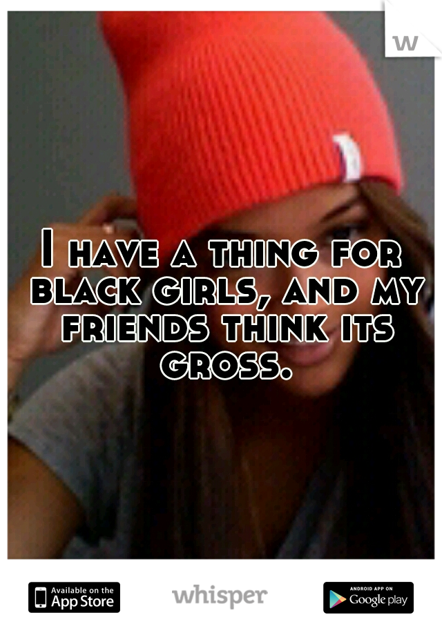 I have a thing for black girls, and my friends think its gross.