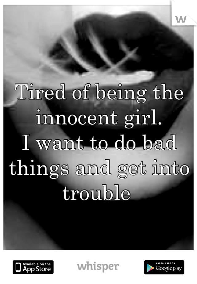 Tired of being the innocent girl.  I want to do bad things and get into trouble
