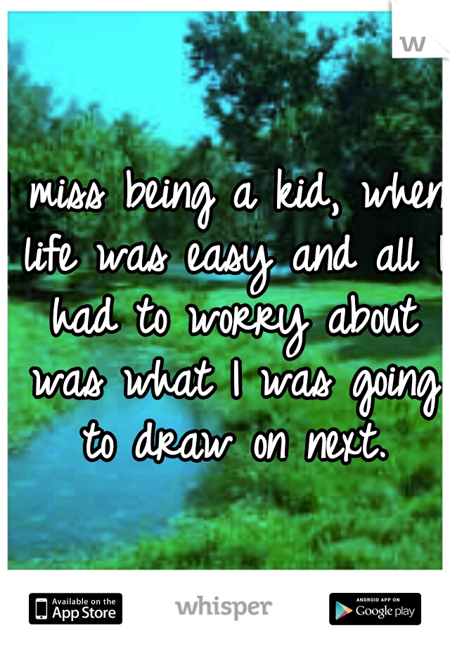 I miss being a kid, when life was easy and all I had to worry about was what I was going to draw on next.