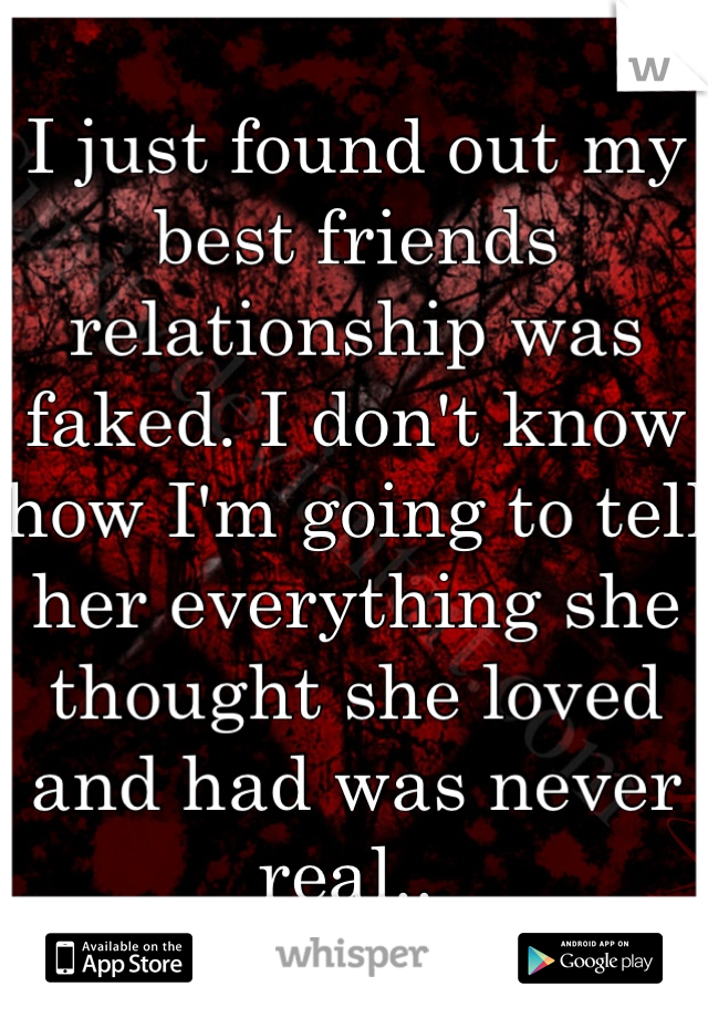 I just found out my best friends relationship was faked. I don't know how I'm going to tell her everything she thought she loved and had was never real..