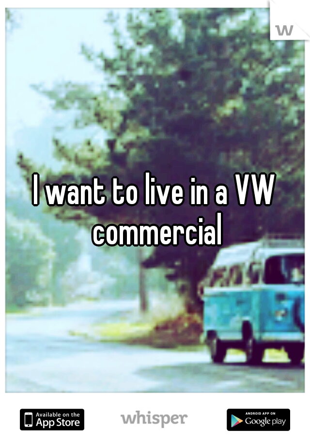 I want to live in a VW commercial