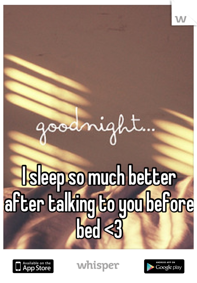 I sleep so much better after talking to you before bed <3