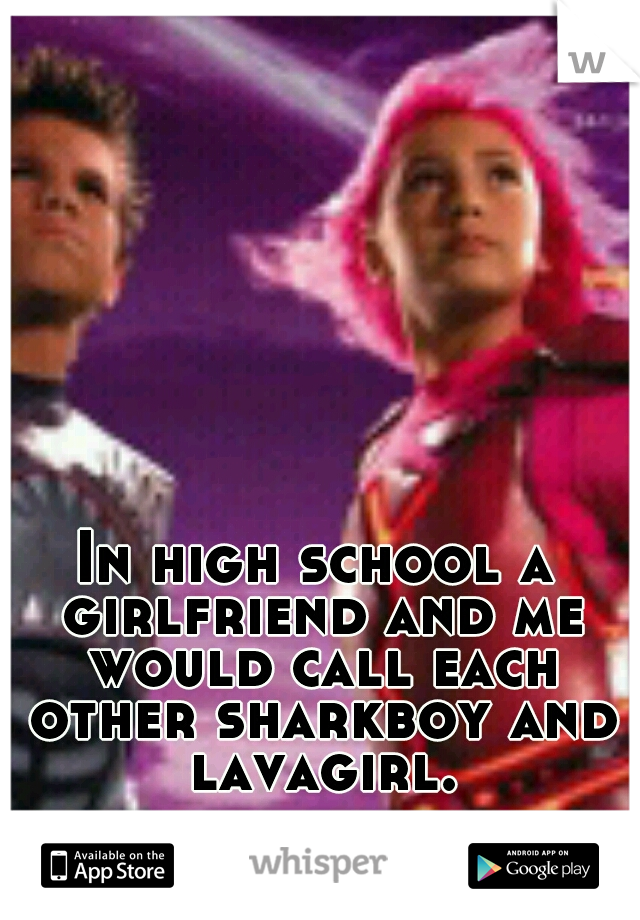 In high school a girlfriend and me would call each other sharkboy and lavagirl.