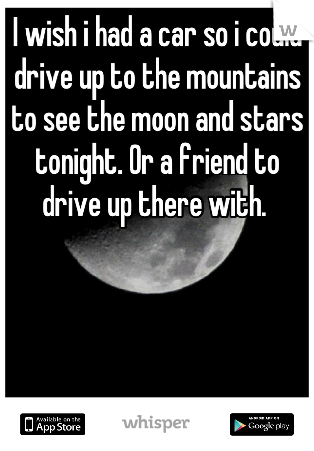 I wish i had a car so i could drive up to the mountains to see the moon and stars tonight. Or a friend to drive up there with.