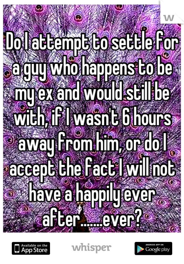 Do I attempt to settle for a guy who happens to be my ex and would still be with, if I wasn't 6 hours away from him, or do I accept the fact I will not have a happily ever after.......ever?
