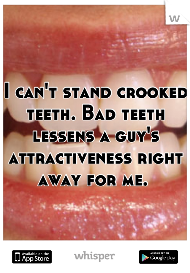 I can't stand crooked teeth. Bad teeth lessens a guy's attractiveness right away for me.
