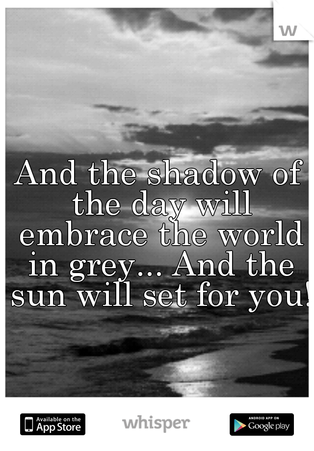 And the shadow of the day will embrace the world in grey... And the sun will set for you!