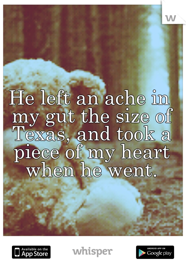 He left an ache in my gut the size of Texas, and took a piece of my heart when he went.