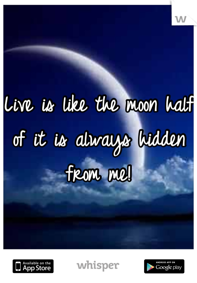 Live is like the moon half of it is always hidden from me!