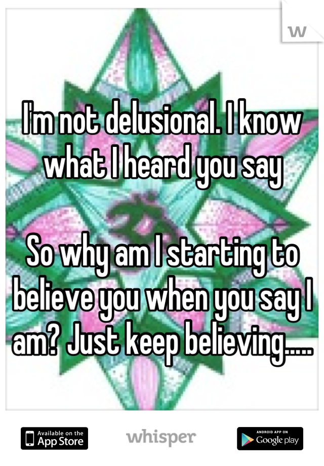 I'm not delusional. I know what I heard you say  So why am I starting to believe you when you say I am? Just keep believing.....