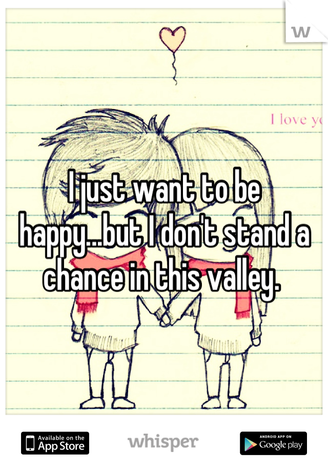 I just want to be happy...but I don't stand a chance in this valley.