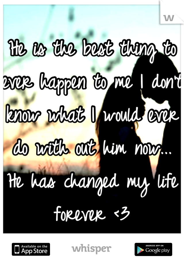 He is the best thing to ever happen to me I don't know what I would ever do with out him now... He has changed my life forever <3