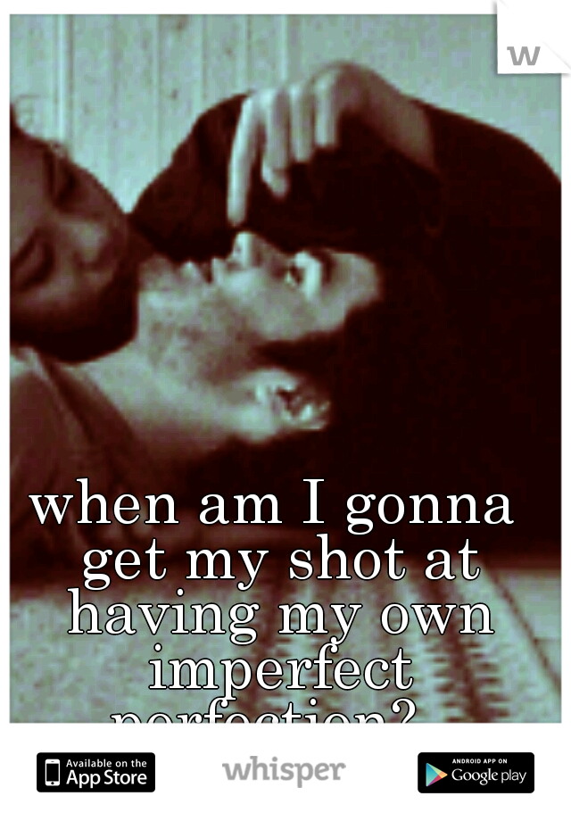 when am I gonna get my shot at having my own imperfect perfection?