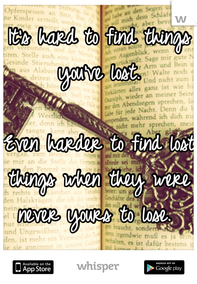 It's hard to find things you've lost.   Even harder to find lost things when they were never yours to lose.