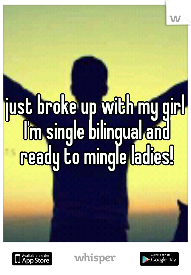 just broke up with my girl I'm single bilingual and ready to mingle ladies!