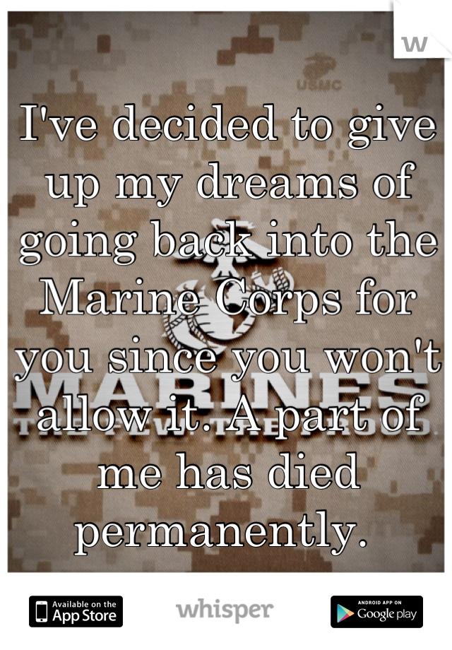 I've decided to give up my dreams of going back into the Marine Corps for you since you won't allow it. A part of me has died permanently.