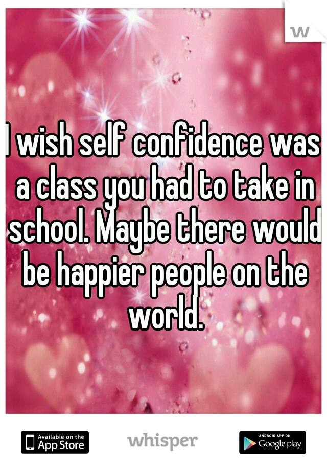 I wish self confidence was a class you had to take in school. Maybe there would be happier people on the world.
