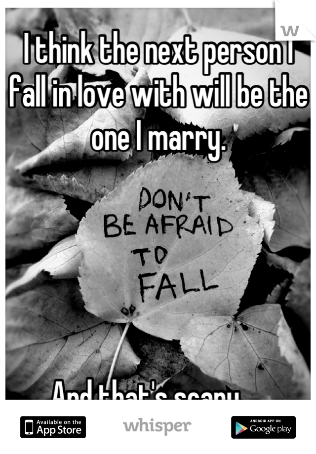 I think the next person I fall in love with will be the one I marry.       And that's scary.....