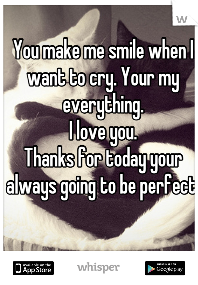 You make me smile when I want to cry. Your my everything.  I love you.  Thanks for today your always going to be perfect.