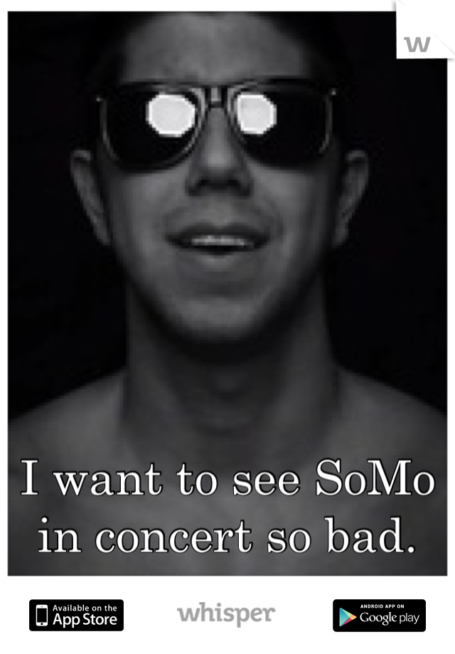 I want to see SoMo in concert so bad.