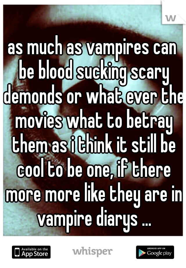 as much as vampires can be blood sucking scary demonds or what ever the movies what to betray them as i think it still be cool to be one, if there more more like they are in vampire diarys ...