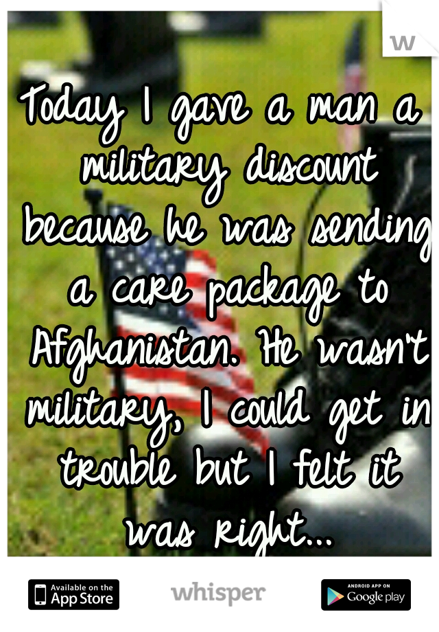 Today I gave a man a military discount because he was sending a care package to Afghanistan. He wasn't military, I could get in trouble but I felt it was right...