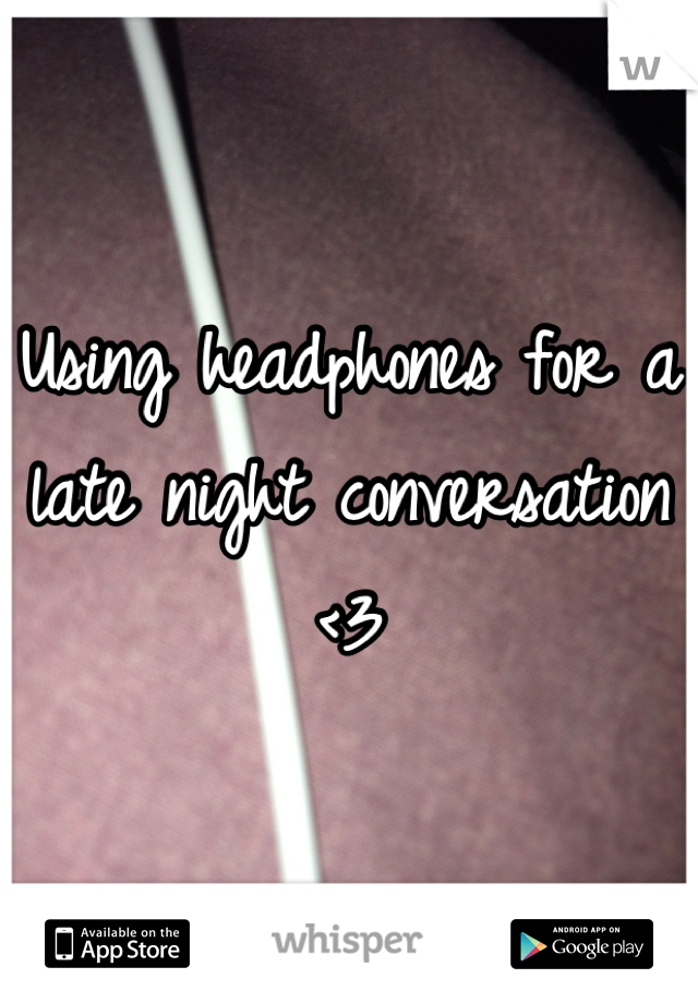 Using headphones for a late night conversation <3