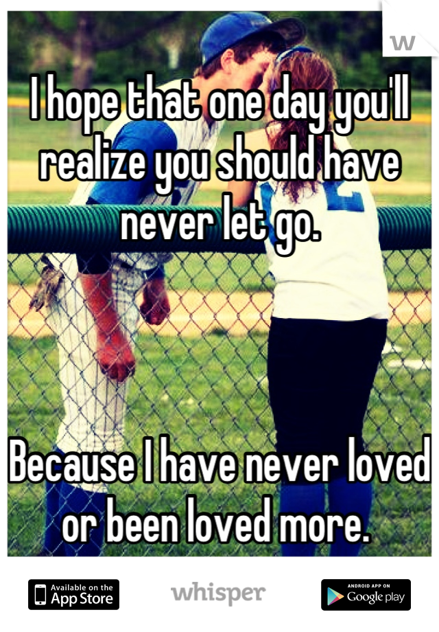I hope that one day you'll realize you should have never let go.     Because I have never loved or been loved more.