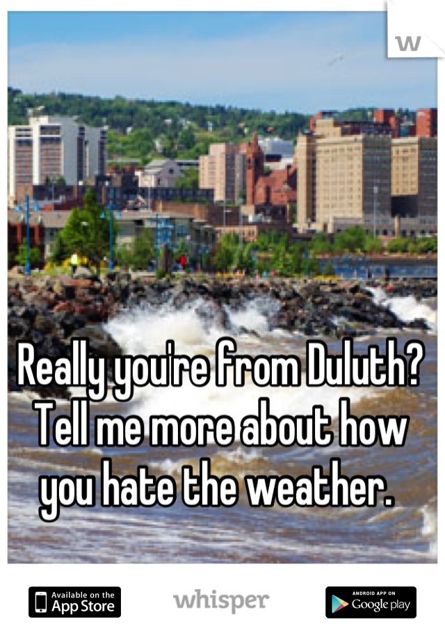 Really you're from Duluth?  Tell me more about how you hate the weather.