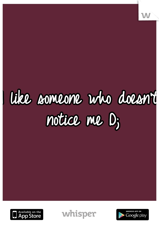 I like someone who doesn't notice me D;
