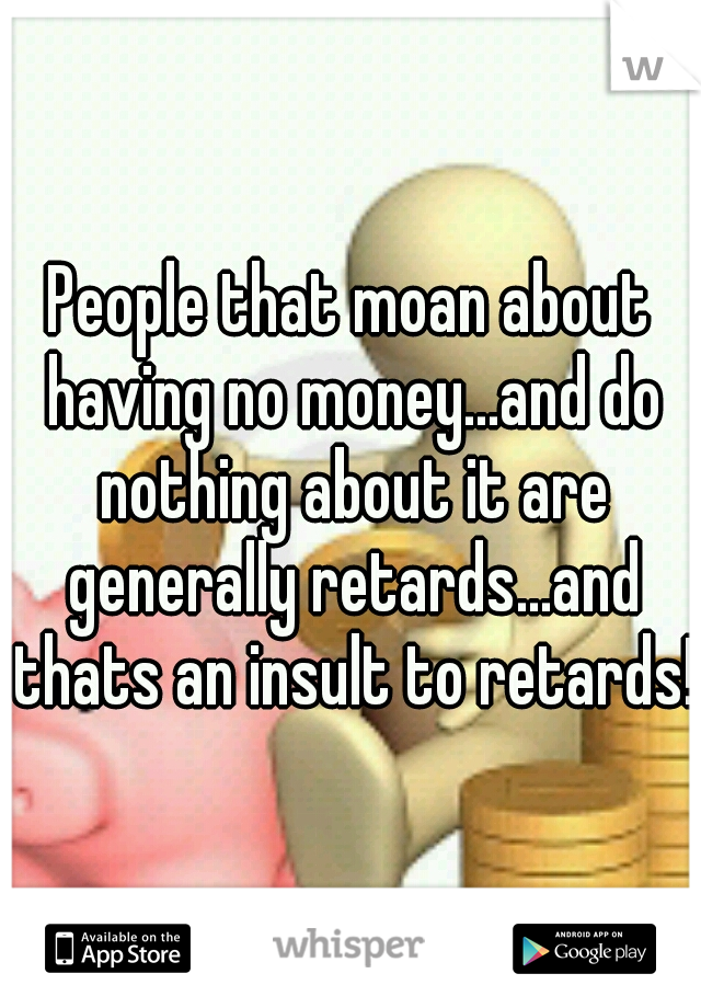 People that moan about having no money...and do nothing about it are generally retards...and thats an insult to retards!