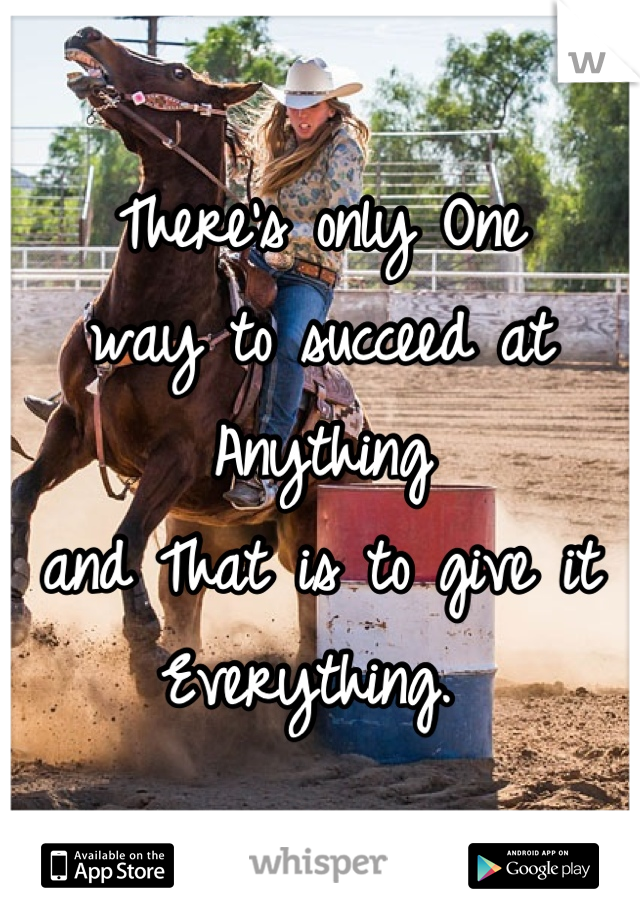 There's only One  way to succeed at Anything  and That is to give it  Everything.