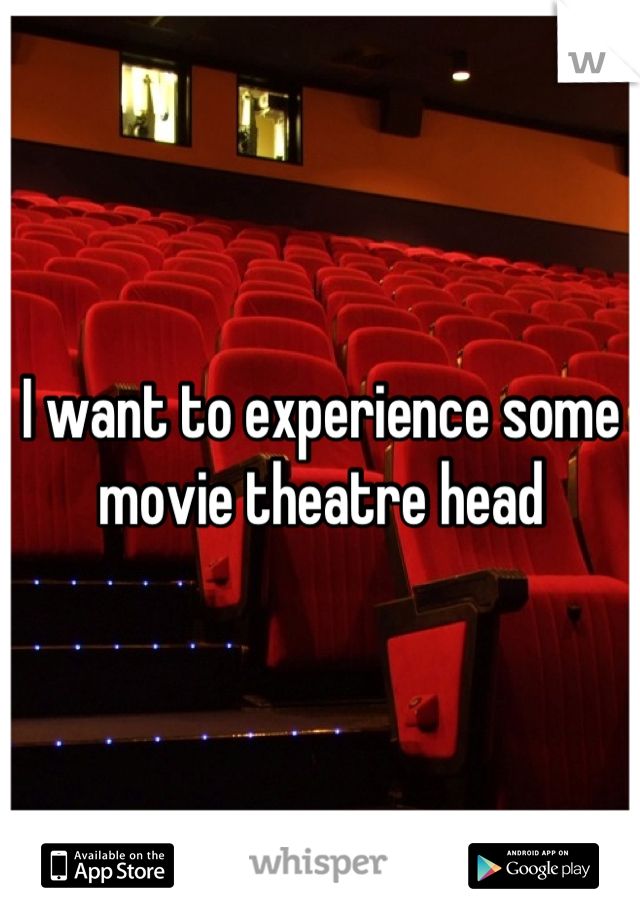 I want to experience some movie theatre head