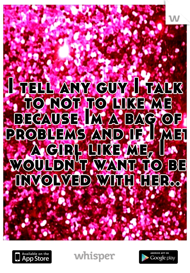 I tell any guy I talk to not to like me because Im a bag of problems and if I met a girl like me, I wouldn't want to be involved with her..