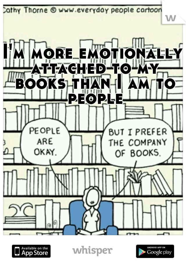 I'm more emotionally attached to my books than I am to people