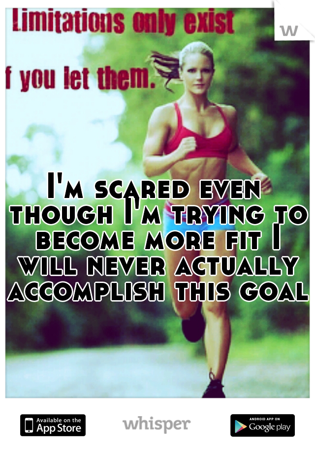 I'm scared even though I'm trying to become more fit I will never actually accomplish this goal.