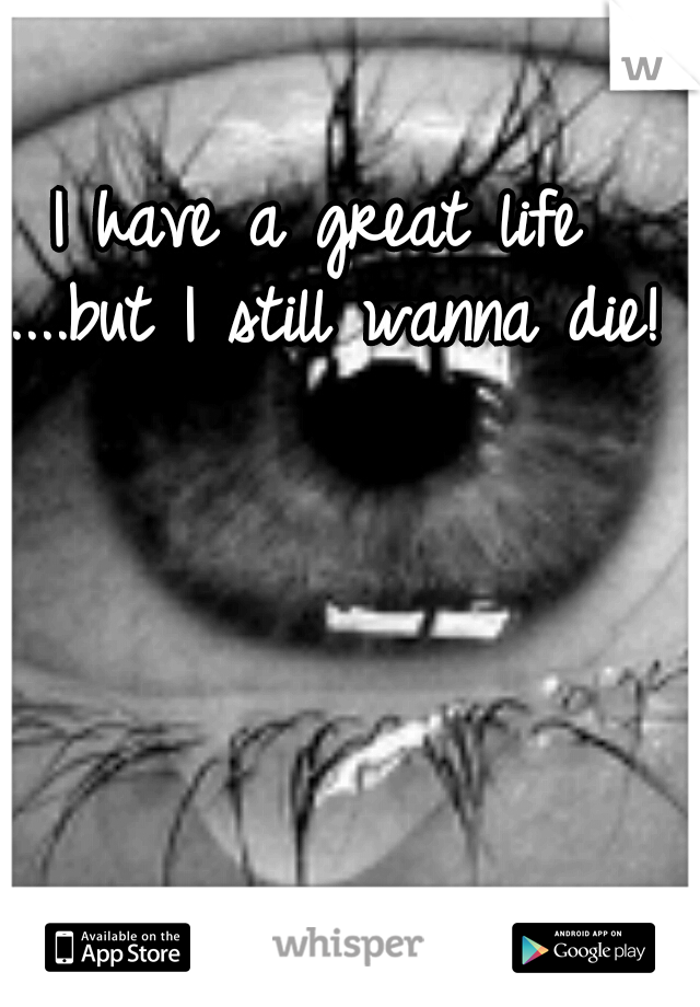 I have a great life ....but I still wanna die!