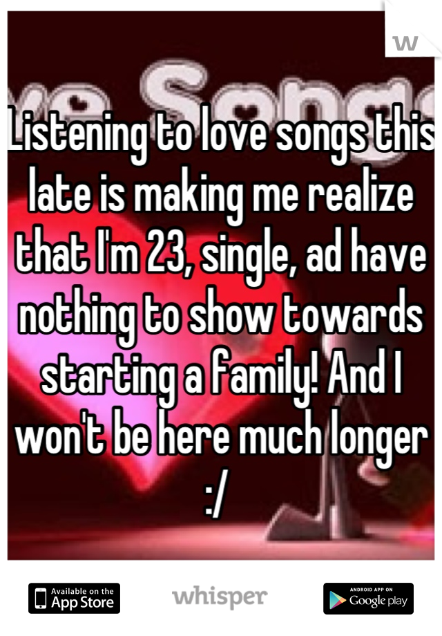 Listening to love songs this late is making me realize that I'm 23, single, ad have nothing to show towards starting a family! And I won't be here much longer :/