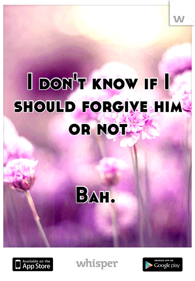 I don't know if I should forgive him or not   Bah.